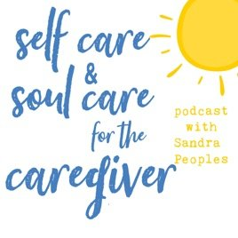 Self Care and Soul Care for the Caregiver Podcast
